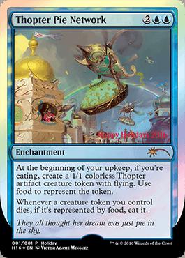 カード名:Thopter Pie Network コスト: (2)(青)(青) タイプ:エンチャント あなたのアップキープの開始時に、あなたが食べ物を食べている場合、飛行を持つ無色の1/1の飛行機械・アーティファクト・クリーチャー・トークン1体を生成する。トークンは食べ物で表す。 あなたのコントロールするクリーチャー・トークン1体が死亡するたび、それが食べ物で表されている場合、それを食べる。 ※2016ホリデーギフトプロモ