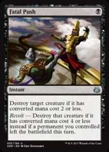 カード名:Fatal Push コスト:(黒) タイプ:インスタント クリーチャー1体を対象とする。それの点数で見たマナ・コストが2以下である場合、それを破壊する。 紛争 – このターンにあなたのコントロールするパーマネントが戦場を離れていたなら、代わりにそれの点数で見たマナ・コストが4以下である場合、それを破壊する。 [アンコモン]