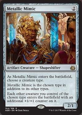 カード名:Metallic Mimic コスト:(2) タイプ:アーティファクト・クリーチャー – 多相の戦士 Metallic Mimicが戦場に出るに際し、クリーチャー・タイプを1つ選ぶ。 Metallic Mimicはそれの他のタイプに加えて選んだタイプである。 あなたのコントロールする選んだタイプである他の各クリーチャーはそれの上に追加の+1/+1カウンターが1個置かれた状態で戦場に出る。 2/1 [レア]